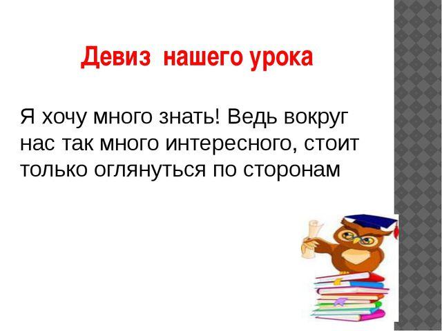 Девиз нашего урока Я хочу много знать! Ведь вокруг нас так много интересного,...