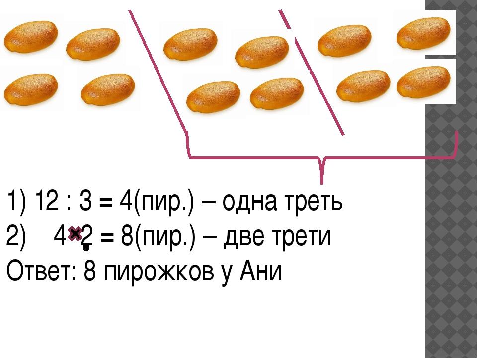 1) 12 : 3 = 4(пир.) – одна треть 4 2 = 8(пир.) – две трети Ответ: 8 пирожков...