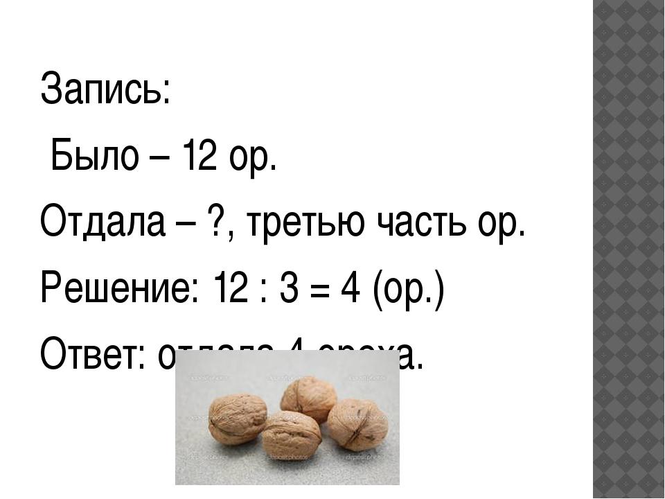Запись: Было – 12 ор. Отдала – ?, третью часть ор. Решение: 12 : 3 = 4 (ор.)...