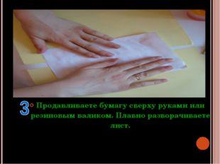 Продавливаете бумагу сверху руками или резиновым валиком. Плавно разворачивае