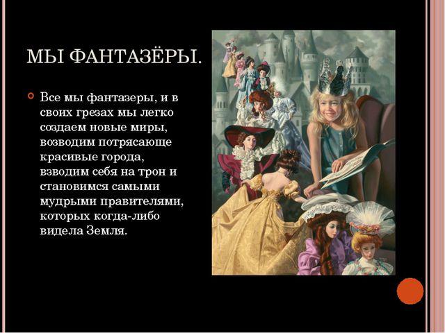 МЫ ФАНТАЗЁРЫ. Все мы фантазеры, и в своих грезах мы легко создаем новые миры,...