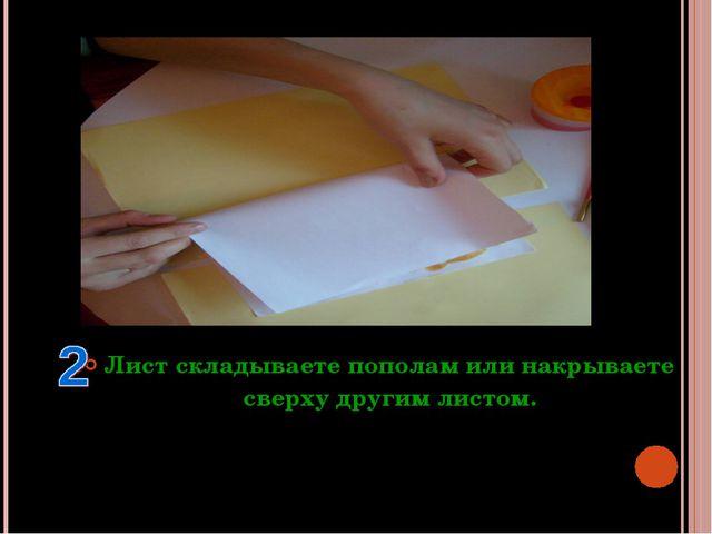 Лист складываете пополам или накрываете сверху другим листом.