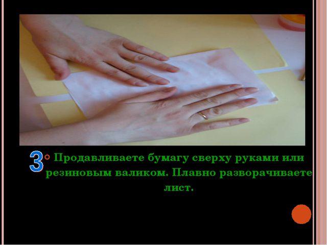 Продавливаете бумагу сверху руками или резиновым валиком. Плавно разворачивае...