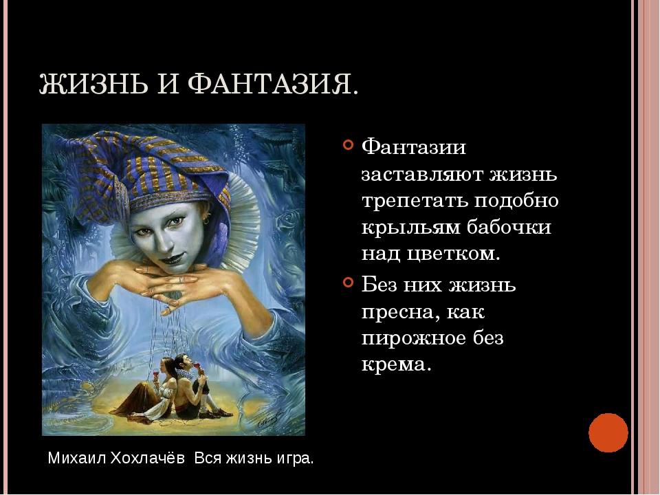 ЖИЗНЬ И ФАНТАЗИЯ. Фантазии заставляют жизнь трепетать подобно крыльям бабочки...
