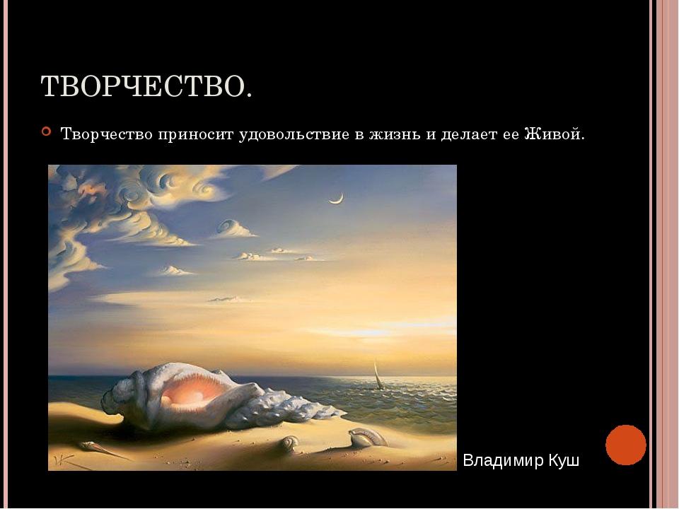 ТВОРЧЕСТВО. Творчество приносит удовольствие в жизнь и делает ее Живой. Влади...