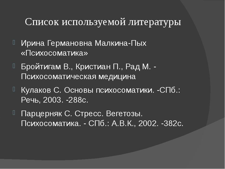 Список используемой литературы Ирина Германовна Малкина-Пых «Психосоматика» Б...