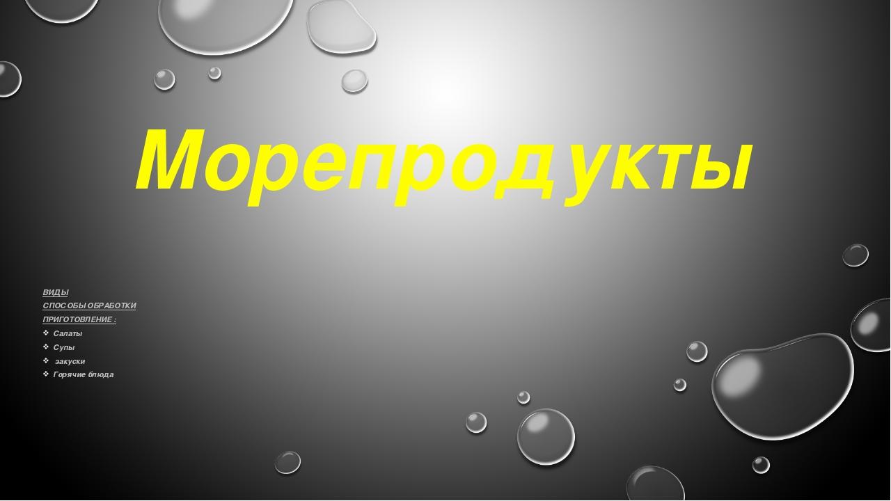 Морепродукты ВИДЫ СПОСОБЫ ОБРАБОТКИ ПРИГОТОВЛЕНИЕ : Салаты Супы закуски Горяч...