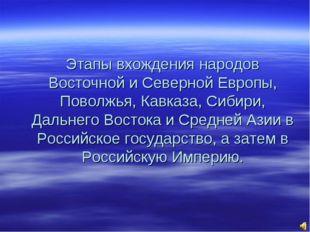 Этапы вхождения народов Восточной и Северной Европы, Поволжья, Кавказа, Сибир