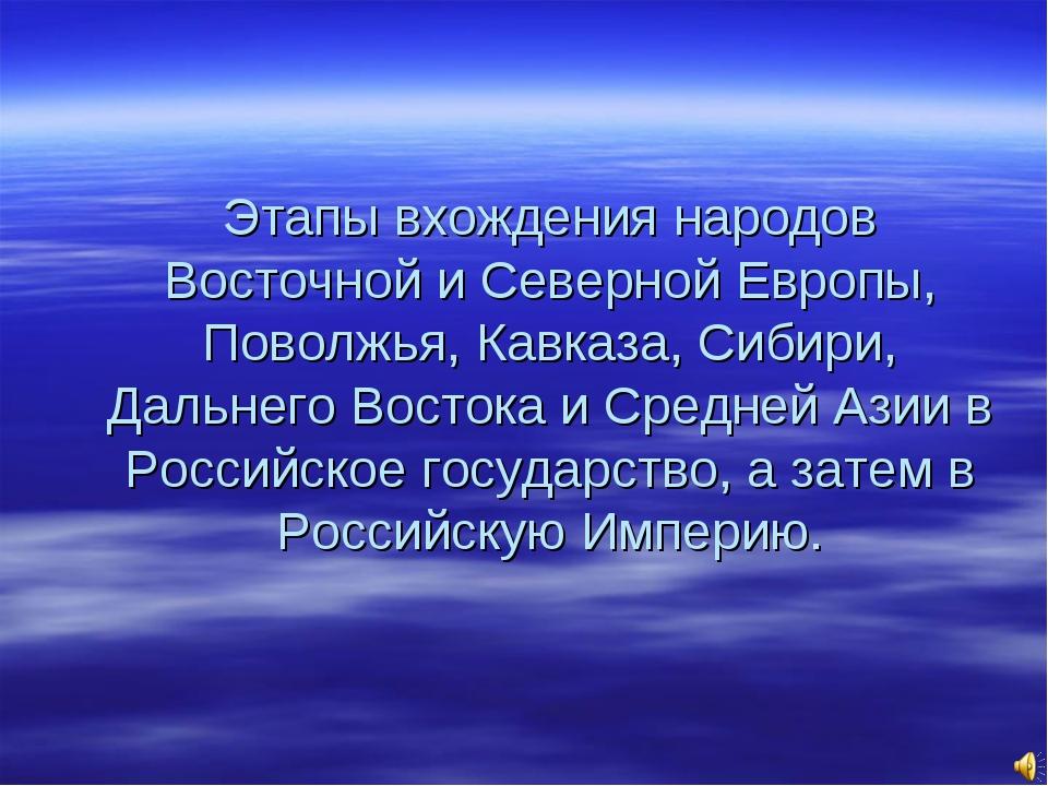 Этапы вхождения народов Восточной и Северной Европы, Поволжья, Кавказа, Сибир...