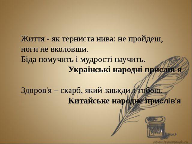 Життя - як терниста нива: не пройдеш, ноги не вколовши. Біда помучить і мудр...