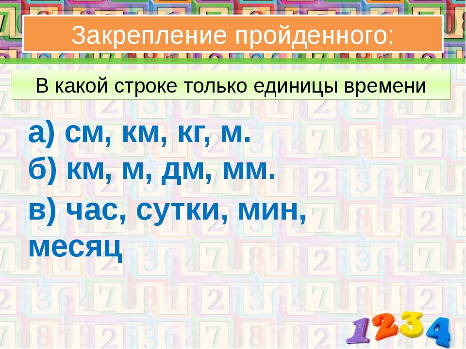 Закрепление пройденного: В какой строке только единицы времени а) см, км, кг,...