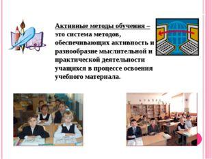 Активные методы обучения – это система методов, обеспечивающих активность и