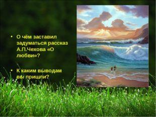 О чём заставил задуматься рассказ А.П.Чехова «О любви»? К каким выводам вы пр