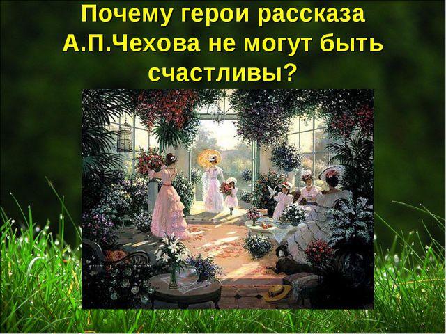 Почему герои рассказа А.П.Чехова не могут быть счастливы?