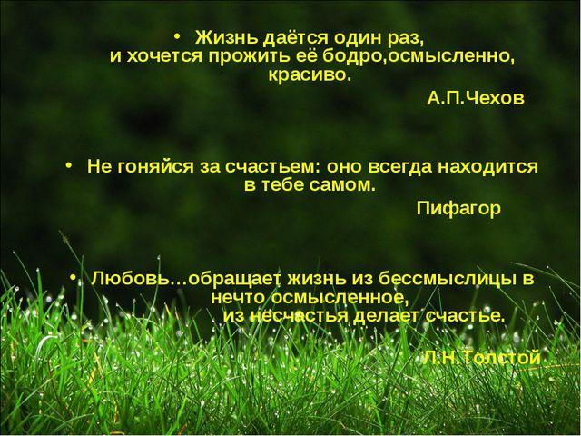 Жизнь даётся один раз, и хочется прожить её бодро,осмысленно, красиво. А.П.Че...