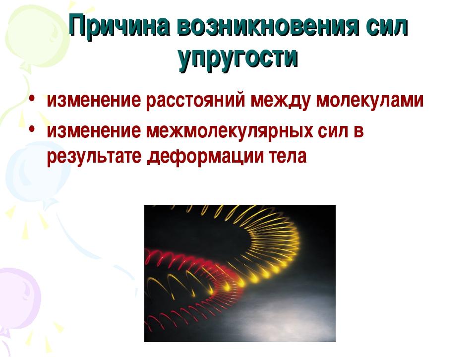 Причина возникновения сил упругости изменение расстояний между молекулами изм...