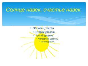 Солнце навек, счастье навек.