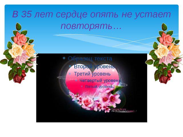 В 35 лет сердце опять не устает повторять…