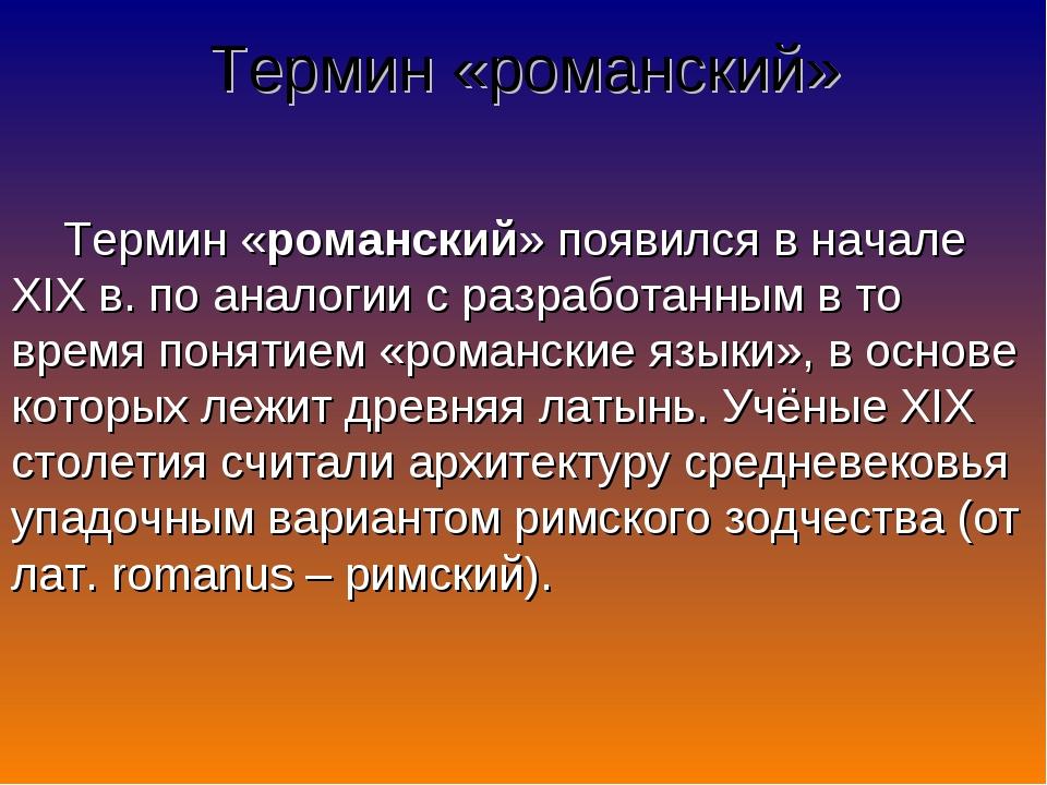 Термин «романский» Термин «романский» появился в начале XIX в. по аналогии с...
