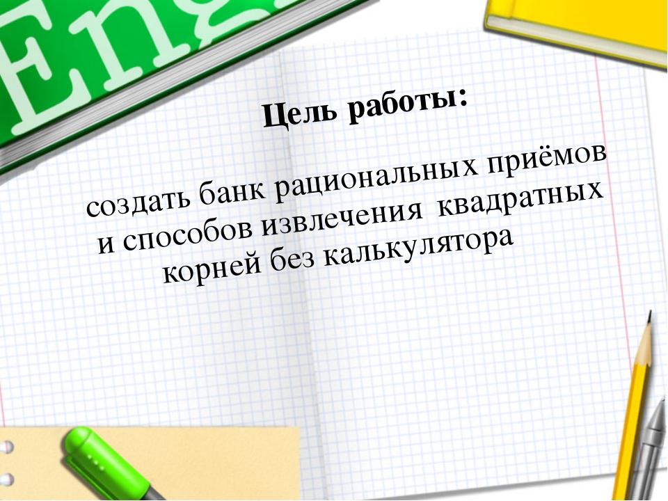 Цель работы: создать банк рациональных приёмов и способов извлечения квадрат...