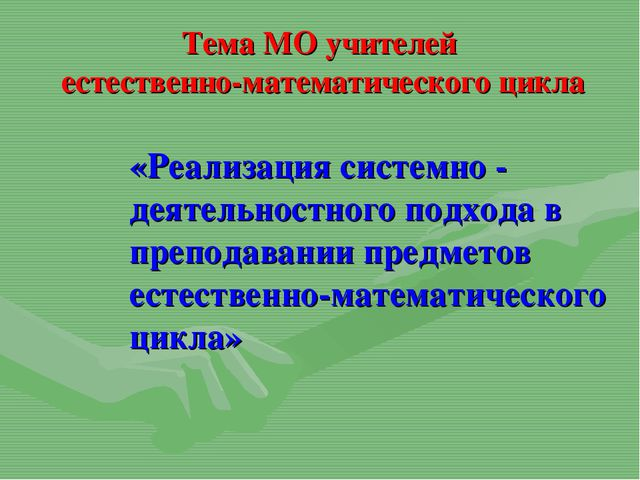 Тема МО учителей естественно-математического цикла «Реализация системно - де...
