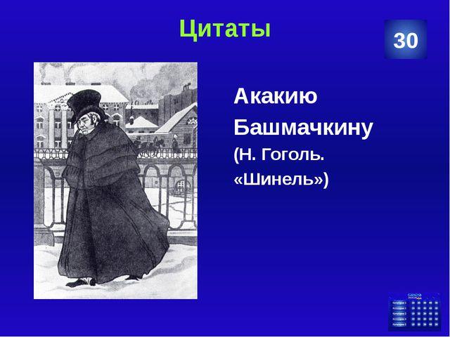 Цитаты Акакию Башмачкину (Н. Гоголь. «Шинель») 30