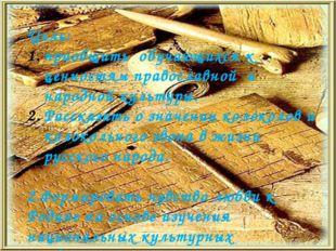 Цель: приобщить обучающихся к ценностям православной и народной культуры. Ра