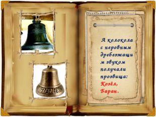 А колокола с неровным дребезжащим звуком получали прозвища: Козёл, Баран.