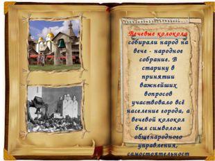 Вечевые колокола собирали народ на вече - народное собрание. В старину в при