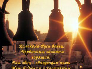 Колокола-Руси венец, Червонным золотом горящий, Ваш звон - связующая нить Меж