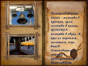 КолоколГоворят: икона - молитва в красках, храм - молитва в камне, КОЛОКОЛ -