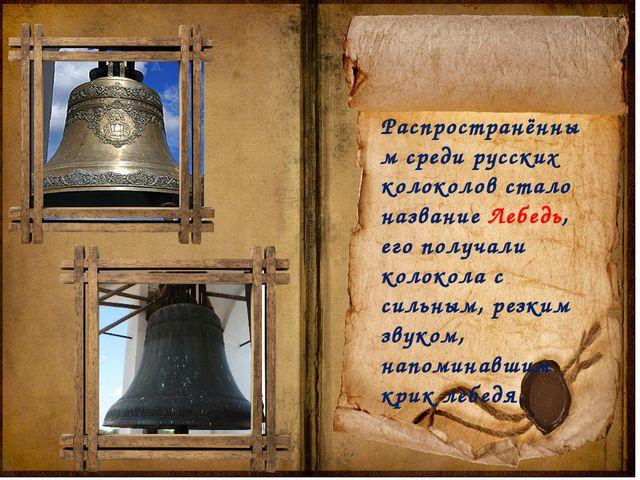 Распространённым среди русских колоколов стало название Лебедь, его получали...