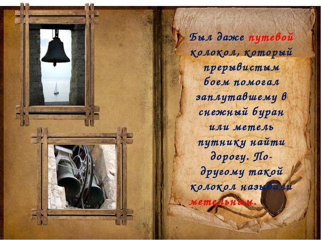 Был даже путевой колокол, который прерывистым боем помогал заплутавшему в сне...