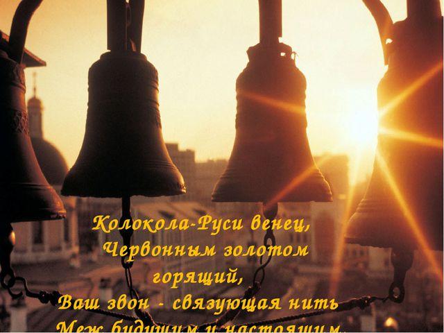 Колокола-Руси венец, Червонным золотом горящий, Ваш звон - связующая нить Меж...