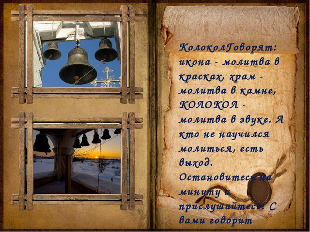 КолоколГоворят: икона - молитва в красках, храм - молитва в камне, КОЛОКОЛ -...
