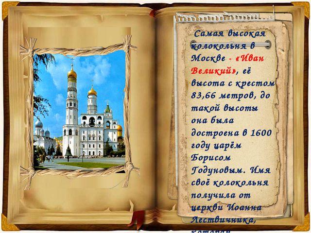 Самая высокая колокольня в Москве - «Иван Великий», её высота с крестом 83,6...