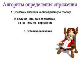 1. Поставим глагол в неопределённую форму. 3. Вставим окончание. 2. Если на –