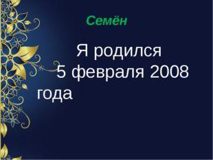 Семён Я родился 5 февраля 2008 года