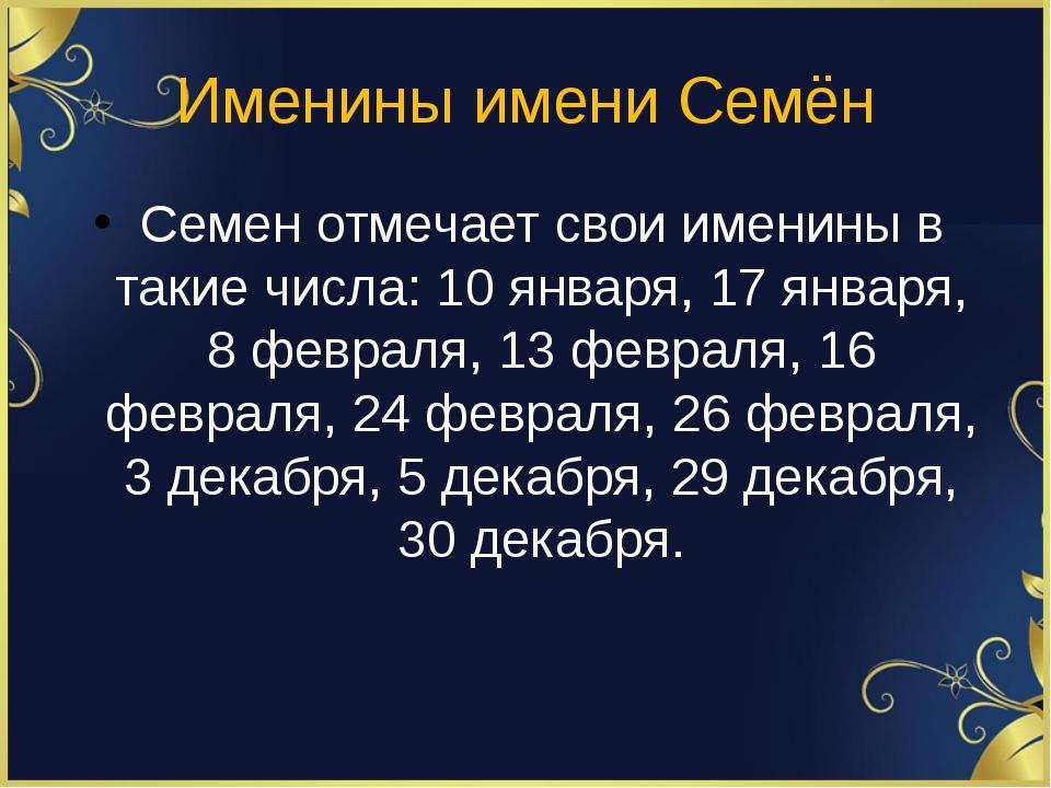 Именины имени Семён Семен отмечает свои именины в такие числа: 10 января, 17...