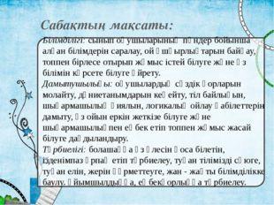 Сабақтың мақсаты: Білімділігі: сынып оқушыларының пәндер бойынша алған білімд