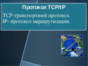 Протокол TCP/IP TCP-транспортный протокол. IP- протокол маршрутизации.