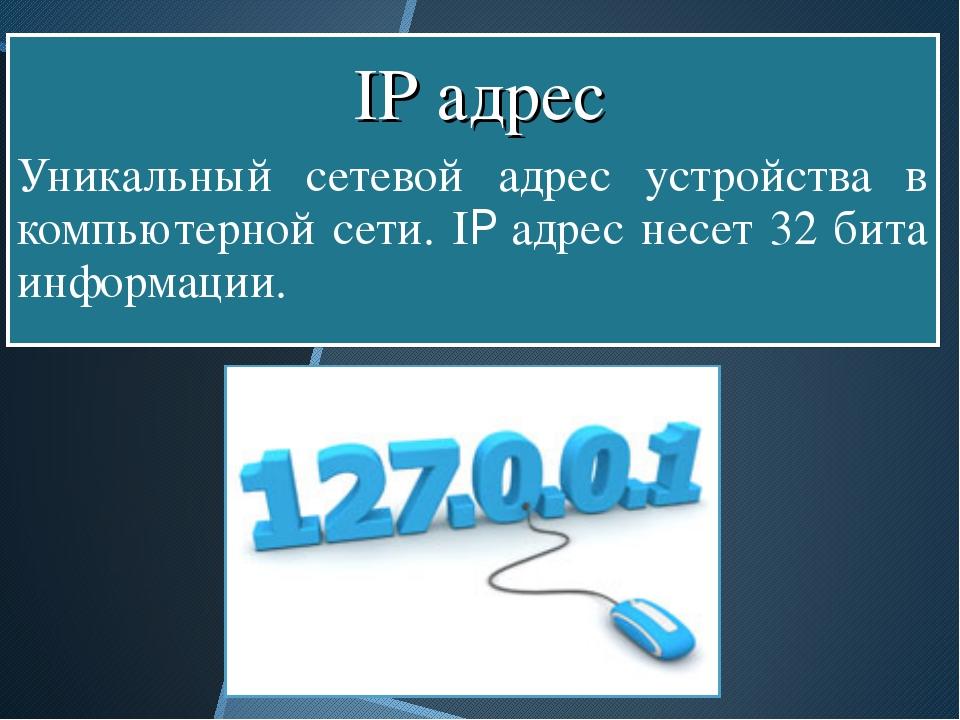 Уникальный сетевой адрес устройства в компьютерной сети. IP адрес несет 32 б...