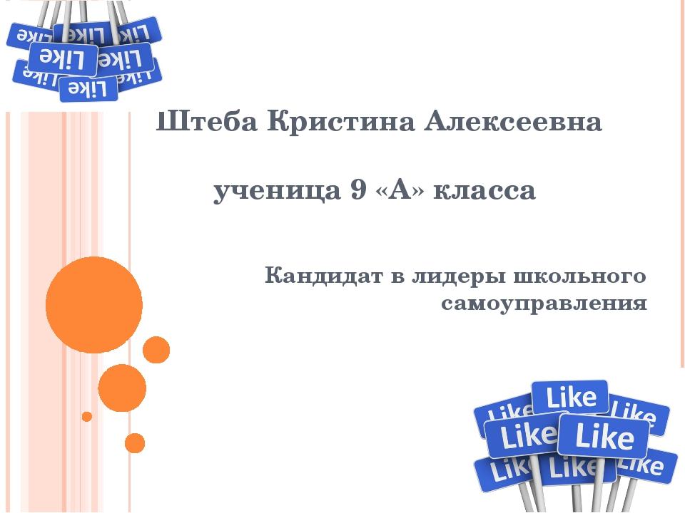 Штеба Кристина Алексеевна ученица 9 «А» класса Кандидат в лидеры школьного са...