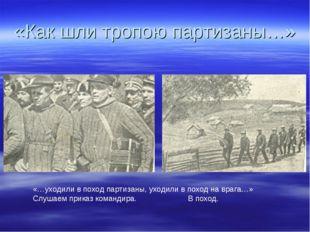 «Как шли тропою партизаны…» «…уходили в поход партизаны, уходили в поход на в
