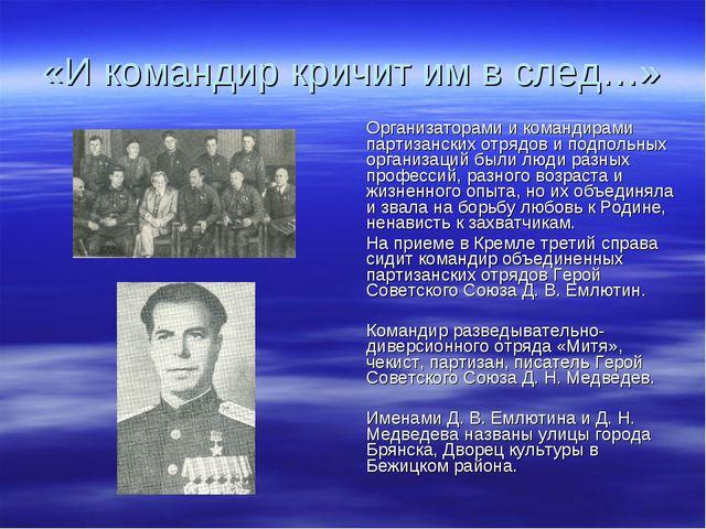 «И командир кричит им в след…» Организаторами и командирами партизанских отря...