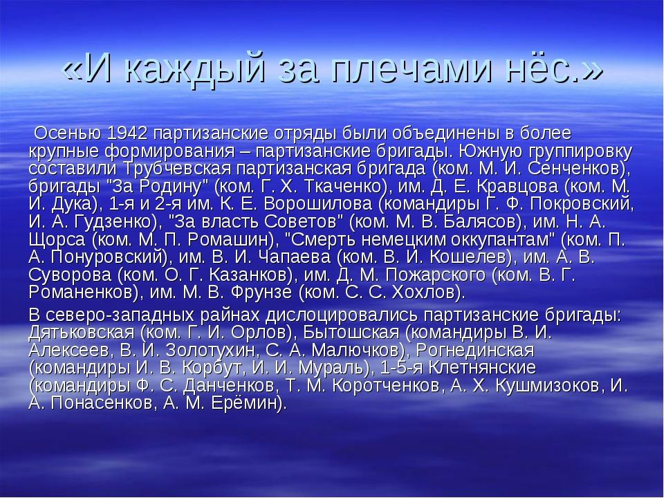 «И каждый за плечами нёс.» Осенью 1942 партизанские отряды были объединены в...