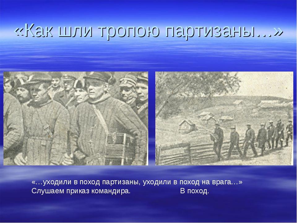 «Как шли тропою партизаны…» «…уходили в поход партизаны, уходили в поход на в...