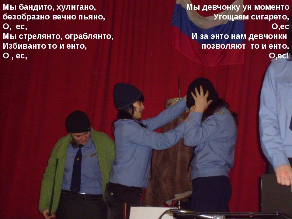 Мы бандито, хулигано, безобразно вечно пьяно, О, ес, Мы стрелянто, ограблянто...