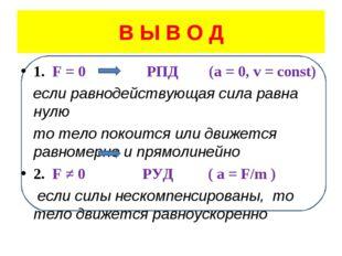 В Ы В О Д 1. F = 0 РПД (a = 0, v = const) если равнодействующая сила равна ну