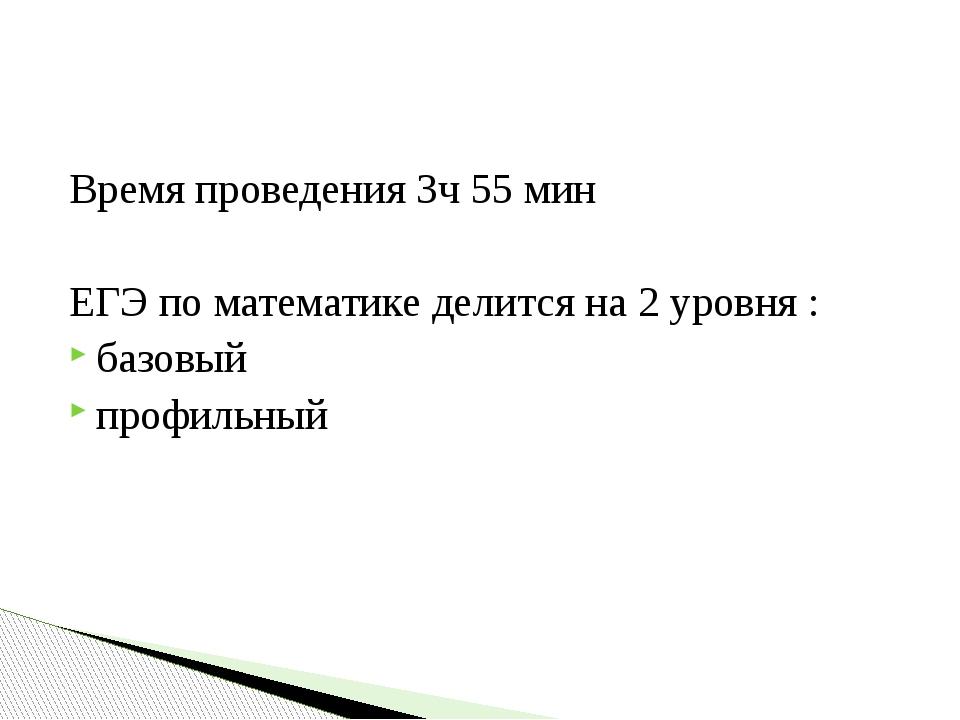 Время проведения 3ч 55 мин ЕГЭ по математике делится на 2 уровня : базовый пр...